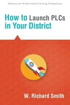 How to Launch PLCs in Your District by W. Richard Smith