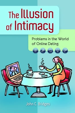 Book The Illusion of Intimacy: Problems in the World of Online Dating by John C. Bridges