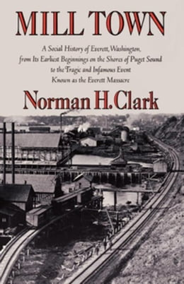 Book Mill Town: A Social History of Everett, Washington, from Its Earliest Beginnings on the Shores of… by Clark, Norman H.