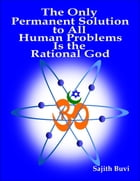 The Only Permanent Solution to All Human Problems Is the Rational God by Sajith Buvi
