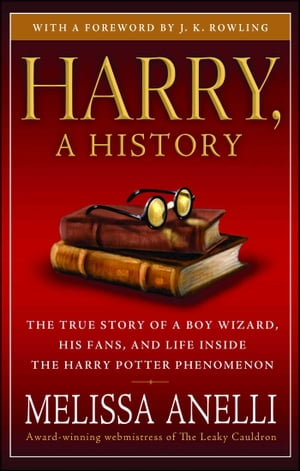 Harry, A History - Now Updated with J.K. Rowling Interview, New Chapter & Photos: The True Story of a Boy Wizard, His Fans, and Life Inside the Harry Potter Phenomenon by Melissa Anelli