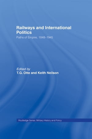 Railways and International Politics Paths of Empire,  1848-1945
