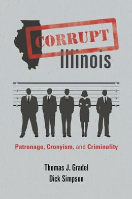 Book Corrupt Illinois: Patronage, Cronyism, and Criminality by Thomas J. Gradel