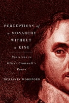 Perceptions of a Monarchy without a King: Reactions to Oliver Cromwell's Power by Benjamin Woodford