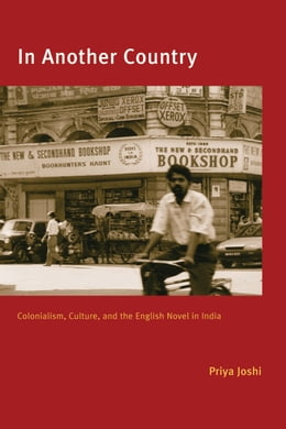 Book In Another Country: Colonialism, Culture, and the English Novel in India by Priya Joshi