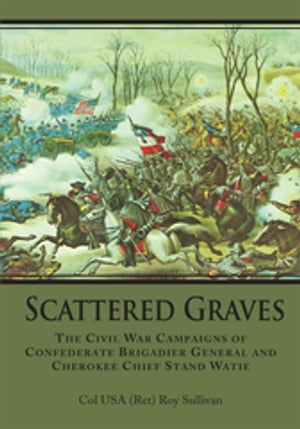 Scattered Graves: The Civil War Campaigns of Confederate Brigadier General and Cherokee Chief Stand Watie