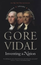 Inventing a Nation: Washington, Adams, Jefferson by Gore Vidal