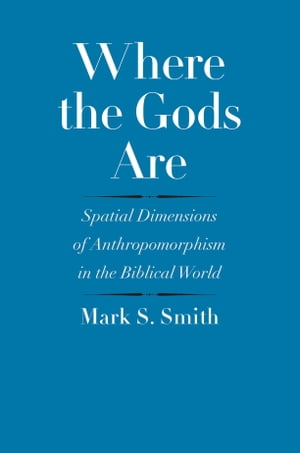 Where the Gods Are Spatial Dimensions of Anthropomorphism in the Biblical World