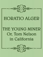 The Young Miner; Or, Tom Nelson in California by Horatio Alger