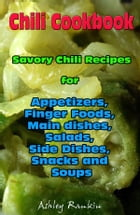 Chili Cookbook : Savory Chili Recipes for Appetizers, Finger Foods, Main dishes, Salads, Side Dishes, Snacks and Soups by Ashley Rankin