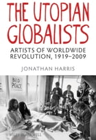 The Utopian Globalists: Artists of Worldwide Revolution, 1919-2009 by Jonathan Harris