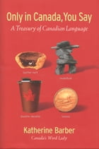 Only in Canada You Say: A Treasury of Canadian Language by Katherine Barber