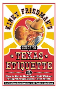 Kinky Friedman's Guide to Texas Etiquette: Or How to Get to Heaven or Hell Without Going Through…