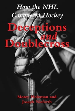Book Deceptions and Doublecross: How the NHL Conquered Hockey by Morey Holzman