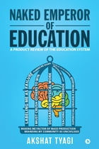 Naked Emperor of Education: A Product Review of the Education System by Akshat Tyagi