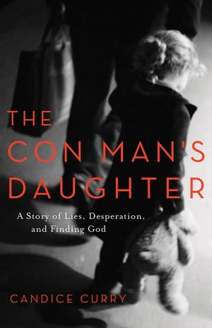 The Con Man's Daughter A Story of Lies,  Desperation,  and Finding God