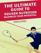 The Ultimate Guide to Squash Nutrition: Maximize Your Potential by Joseph Correa