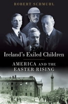 Ireland's Exiled Children: America and the Easter Rising by Robert Schmuhl