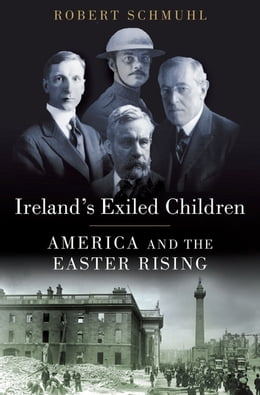 Book Ireland's Exiled Children: America and the Easter Rising by Robert Schmuhl
