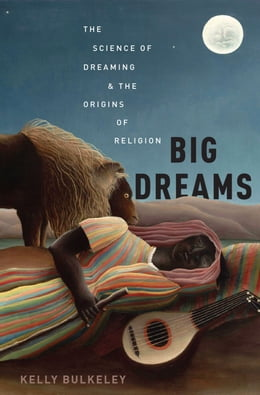 Book Big Dreams: The Science of Dreaming and the Origins of Religion by Kelly Bulkeley