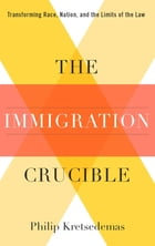The Immigration Crucible: Transforming Race, Nation, and the Limits of the Law by Philip Kretsedemas