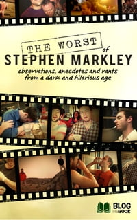 The Worst of Stephen Markley: Observations, Anecdotes and Rants From a Dark and Hilarious Age