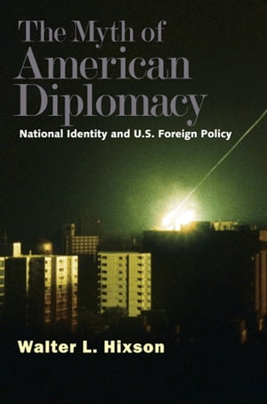 The Myth of American Diplomacy National Identity and U.S. Foreign Policy