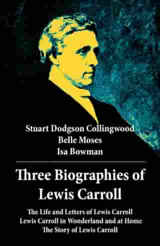 Three Biographies of Lewis Carroll: The Life and Letters of Lewis Carroll + Lewis Carroll in Wonderland and at Home + The Story of Lewis Carroll by Stuart Dodgson  Collingwood
