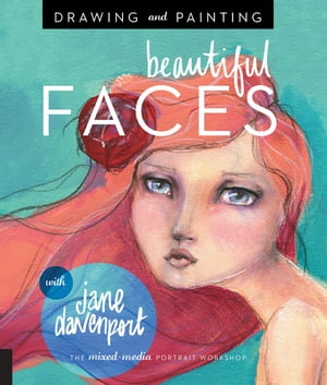 Drawing and Painting Beautiful Faces: A Mixed-Media Portrait Workshop by Jane Davenport