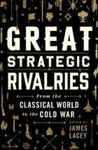 Great Strategic Rivalries: From The Classical World to the Cold War by James Lacey