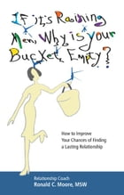 If it's Raining Men, Why is Your Bucket Empty?: How to Improve Your Chances of Finding a Lasting Relationship by Ronald C. Moore, MSW