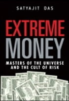 Extreme Money: Masters of the Universe and the Cult of Risk: Masters of the Universe and the Cult of Risk by Satyajit Das