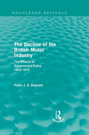The Decline of the British Motor Industry (Routledge Revivals) The Effects of Government Policy,  1945-79