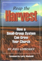 Reap the Harvest: How a small group system can grow your church by Joel Comiskey