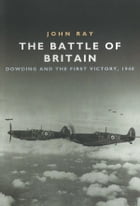 The Battle of Britain: Dowding and the First Victory, 1940 by John Ray