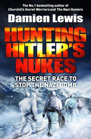 Hunting Hitler's Nukes The Secret Mission to Sabotage Hitler's Deadliest Weapon