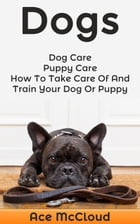 Dogs: Dog Care: Puppy Care: How To Take Care Of And Train Your Dog Or Puppy by Ace McCloud