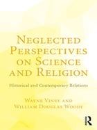 Neglected Perspectives on Science and Religion: Historical and Contemporary Relations by Wayne Viney