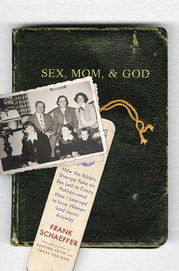 Book Sex, Mom, and God: How the Bible's Strange Take on Sex Led to Crazy Politics--and How I Learned to… by Frank Schaeffer