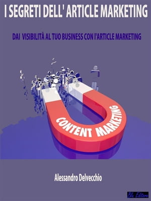 I Segreti dell'Article Marketing: Dai Visibilità al Tuo Business con L'Article Marketing by Alessandro Delvecchio