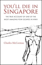 You'll Die in Singapore: The True Account of One of the Most Amazing POW Escapes in WWII by Charles McCormac