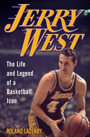 Jerry West: The Life and Legend of a Basketball Icon by Roland Lazenby