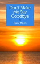 Don't Make Me Say Goodbye: Stories by Mary Moon