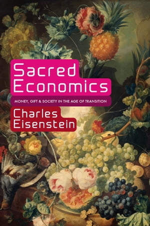 Sacred Economics Money,  Gift,  and Society in the Age of Transition