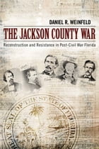 The Jackson County War: Reconstruction and Resistance in Post–Civil War Florida by Daniel R. Weinfeld