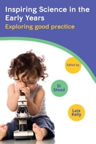 Inspiring Science In The Early Years: Exploring Good Practice: Exploring good practice by Lois Kelly