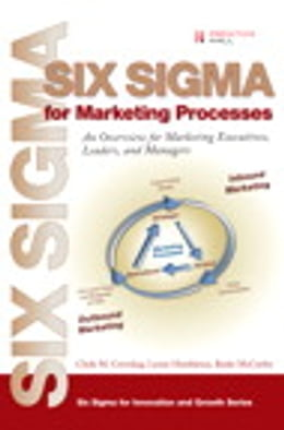 Book Six Sigma for Marketing Processes: An Overview for Marketing Executives, Leaders, and Managers by Clyde M. Creveling