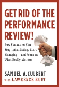 Get Rid of the Performance Review!: How Companies Can Stop Intimidating, Start Managing--and Focus…