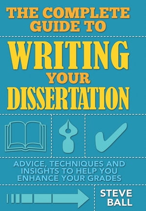 The Complete Guide To Writing Your Dissertation Advice,  techniques and insights to help you enhance your grades