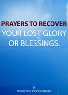 Prayers To Recover Your Lost Glory Or Blessings. by Augustine Ayodeji Origbo